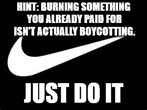 Nike Swoosh  | HINT: BURNING SOMETHING YOU ALREADY PAID FOR ISN'T ACTUALLY BOYCOTTING. JUST DO IT | image tagged in nike swoosh | made w/ Imgflip meme maker