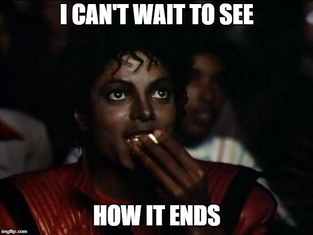 Michael Jackson Popcorn Meme | I CAN'T WAIT TO SEE HOW IT ENDS | image tagged in memes,michael jackson popcorn | made w/ Imgflip meme maker