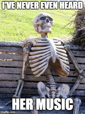 Waiting Skeleton Meme | I'VE NEVER EVEN HEARD HER MUSIC | image tagged in memes,waiting skeleton | made w/ Imgflip meme maker