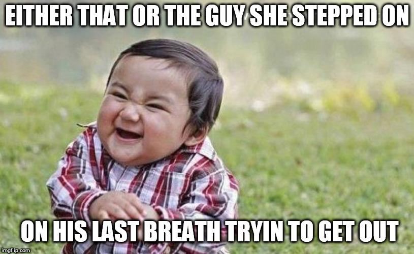 EITHER THAT OR THE GUY SHE STEPPED ON ON HIS LAST BREATH TRYIN TO GET OUT | made w/ Imgflip meme maker