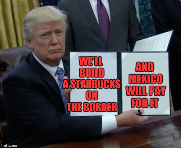 Trump Bill Signing Meme | WE'LL BUILD A STARBUCKS ON THE BORDER AND MEXICO WILL PAY FOR IT | image tagged in memes,trump bill signing | made w/ Imgflip meme maker