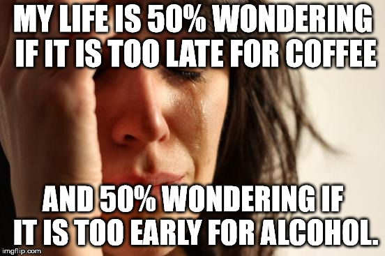 I generally go with the alcohol.  | MY LIFE IS 50% WONDERING IF IT IS TOO LATE FOR COFFEE AND 50% WONDERING IF IT IS TOO EARLY FOR ALCOHOL. | image tagged in memes,first world problems | made w/ Imgflip meme maker