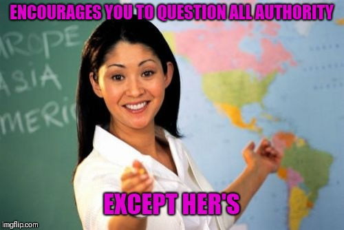Unhelpful High School Teacher Meme | ENCOURAGES YOU TO QUESTION ALL AUTHORITY EXCEPT HER'S | image tagged in memes,unhelpful high school teacher | made w/ Imgflip meme maker