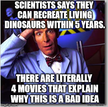 Just because you can doesn't mean you should. | SCIENTISTS SAYS THEY CAN RECREATE LIVING DINOSAURS WITHIN 5 YEARS. THERE ARE LITERALLY 4 MOVIES THAT EXPLAIN WHY THIS IS A BAD IDEA | image tagged in memes,bill nye the science guy | made w/ Imgflip meme maker