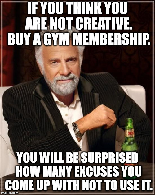 Some of my most creative times are when I don't want to exercise. | IF YOU THINK YOU ARE NOT CREATIVE. BUY A GYM MEMBERSHIP. YOU WILL BE SURPRISED HOW MANY EXCUSES YOU COME UP WITH NOT TO USE IT. | image tagged in memes,the most interesting man in the world | made w/ Imgflip meme maker