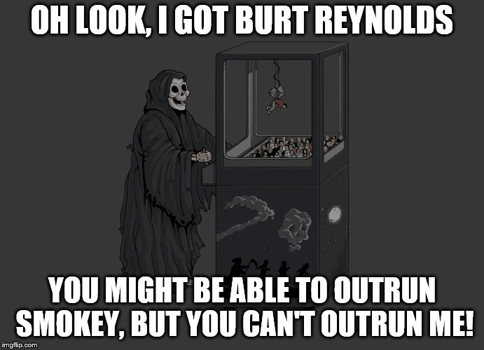 Angel of Death | OH LOOK, I GOT BURT REYNOLDS YOU MIGHT BE ABLE TO OUTRUN SMOKEY, BUT YOU CAN'T OUTRUN ME! | image tagged in angel of death | made w/ Imgflip meme maker