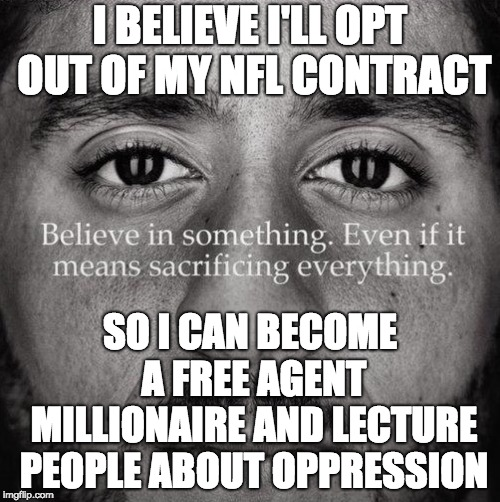 Douchebag. | I BELIEVE I'LL OPT OUT OF MY NFL CONTRACT SO I CAN BECOME A FREE AGENT MILLIONAIRE AND LECTURE PEOPLE ABOUT OPPRESSION | image tagged in colin kaepernick,douchebag | made w/ Imgflip meme maker