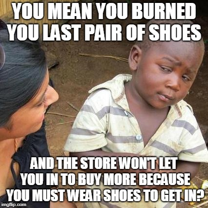 Third World Skeptical Kid Meme | YOU MEAN YOU BURNED YOU LAST PAIR OF SHOES AND THE STORE WON'T LET YOU IN TO BUY MORE BECAUSE YOU MUST WEAR SHOES TO GET IN? | image tagged in memes,third world skeptical kid | made w/ Imgflip meme maker