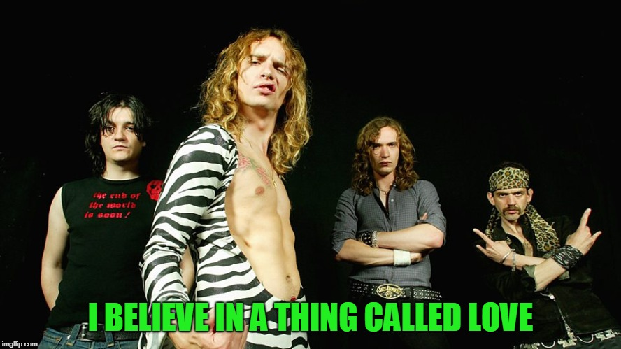 The Darkness | I BELIEVE IN A THING CALLED LOVE | image tagged in the darkness | made w/ Imgflip meme maker