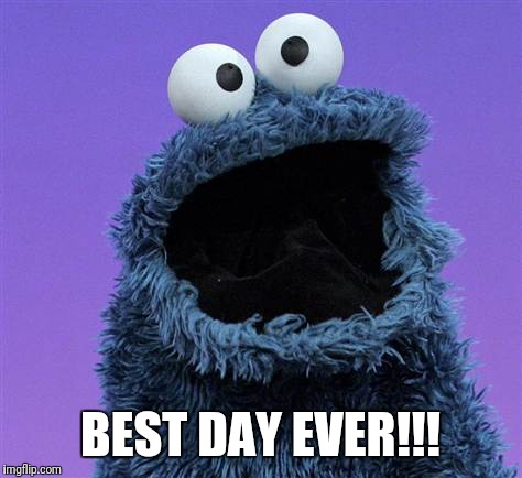 cookie monster | BEST DAY EVER!!! | image tagged in cookie monster | made w/ Imgflip meme maker