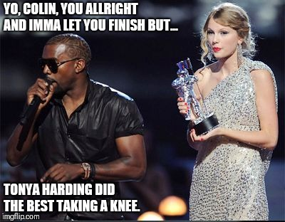 Imma let you finish | YO, COLIN, YOU ALLRIGHT AND IMMA LET YOU FINISH BUT... TONYA HARDING DID THE BEST TAKING A KNEE. | image tagged in imma let you finish | made w/ Imgflip meme maker