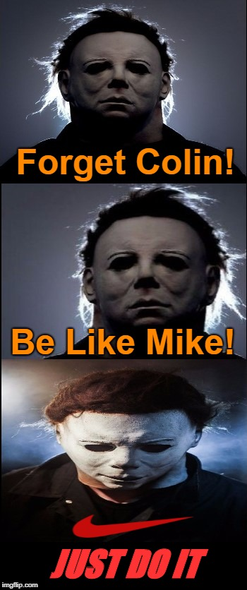 Bad Joke Michael Myers  | Forget Colin! Be Like Mike! JUST DO IT | image tagged in bad joke michael myers,nike,nike swoosh,colin kaepernick,memes | made w/ Imgflip meme maker