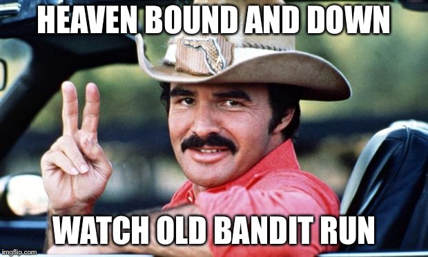 RIP Burt | HEAVEN BOUND AND DOWN WATCH OLD BANDIT RUN | image tagged in burt reynolds,smokey and the bandit,rip,memes | made w/ Imgflip meme maker