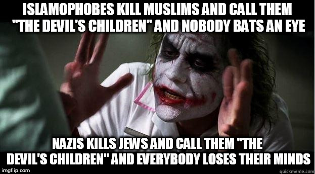"Seriously | ISLAMOPHOBES KILL MUSLIMS AND CALL THEM ""THE DEVIL'S CHILDREN"" AND NOBODY BATS AN EYE NAZIS KILLS JEWS AND CALL THEM ""THE DEVIL'S CHILDREN""  