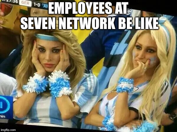 Argentina 2 Girls | EMPLOYEES AT SEVEN NETWORK BE LIKE | image tagged in argentina 2 girls,seven,network,australia,television | made w/ Imgflip meme maker