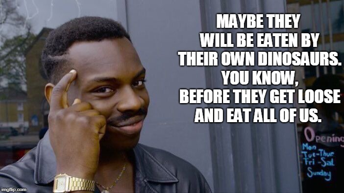 Roll Safe Think About It Meme | MAYBE THEY WILL BE EATEN BY THEIR OWN DINOSAURS. YOU KNOW, BEFORE THEY GET LOOSE AND EAT ALL OF US. | image tagged in memes,roll safe think about it | made w/ Imgflip meme maker