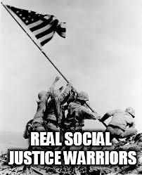 iwo jima | REAL SOCIAL JUSTICE WARRIORS | image tagged in iwo jima | made w/ Imgflip meme maker