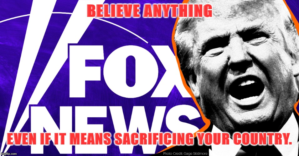 Fox: Believe Anything |  BELIEVE ANYTHING; EVEN IF IT MEANS SACRIFICING YOUR COUNTRY. | image tagged in fox news,trump,lies | made w/ Imgflip meme maker