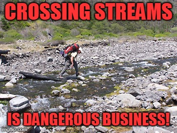 Stream | CROSSING STREAMS IS DANGEROUS BUSINESS! | image tagged in stream | made w/ Imgflip meme maker