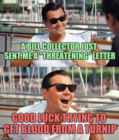 "Leonardo Dicaprio Wolf Of Wall Street Meme | A BILL COLLECTOR JUST SENT ME A ""THREATENING"" LETTER GOOD LUCK TRYING TO GET BLOOD FROM A TURNIP 
