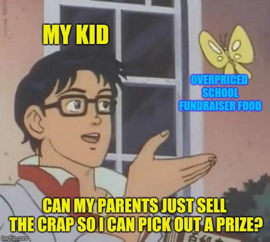 $20.00 boxes of candy, really? | MY KID OVERPRICED SCHOOL FUNDRAISER FOOD CAN MY PARENTS JUST SELL THE CRAP SO I CAN PICK OUT A PRIZE? | image tagged in memes,is this a pigeon | made w/ Imgflip meme maker