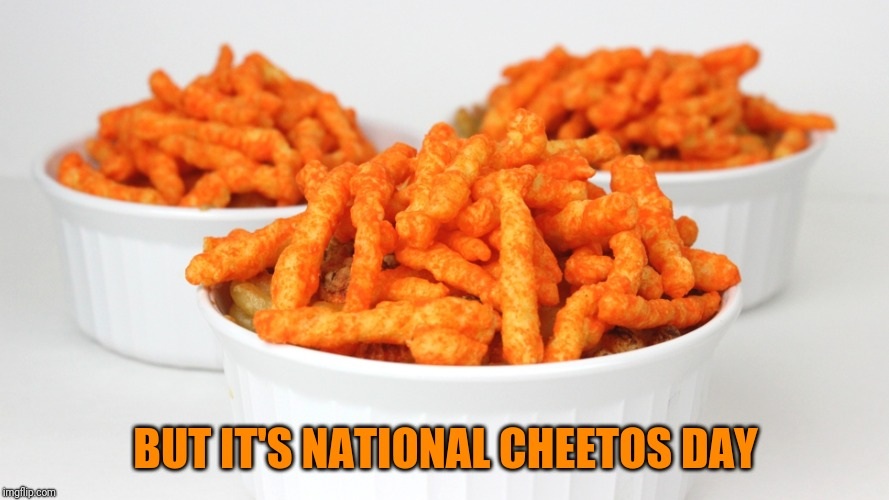 BUT IT'S NATIONAL CHEETOS DAY | made w/ Imgflip meme maker