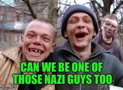 CAN WE BE ONE OF THOSE NAZI GUYS TOO | made w/ Imgflip meme maker