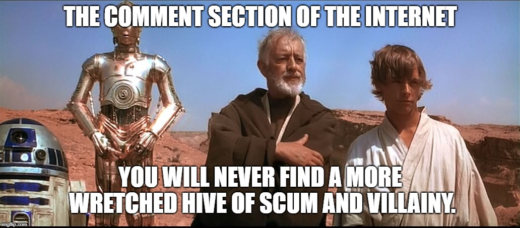 THE COMMENT SECTION OF THE INTERNET YOU WILL NEVER FIND A MORE WRETCHED HIVE OF SCUM AND VILLAINY. | image tagged in obi-wan | made w/ Imgflip meme maker
