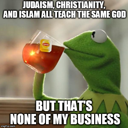 But Thats None Of My Business | JUDAISM, CHRISTIANITY, AND ISLAM ALL TEACH THE SAME GOD BUT THAT'S NONE OF MY BUSINESS | image tagged in memes,but thats none of my business,kermit the frog,judaism,christianity,islam | made w/ Imgflip meme maker