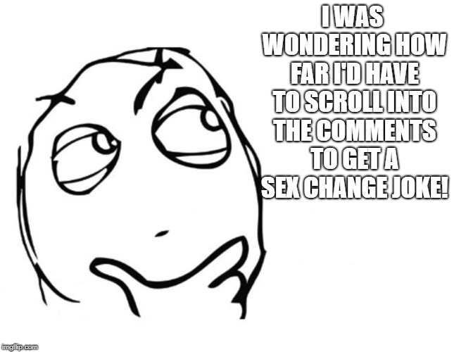 hmmm | I WAS WONDERING HOW FAR I'D HAVE TO SCROLL INTO THE COMMENTS TO GET A SEX CHANGE JOKE! | image tagged in hmmm | made w/ Imgflip meme maker