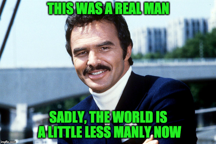 a real man | THIS WAS A REAL MAN SADLY, THE WORLD IS A LITTLE LESS MANLY NOW | image tagged in burt reynolds | made w/ Imgflip meme maker