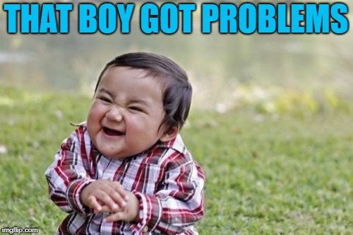 Evil Toddler Meme | THAT BOY GOT PROBLEMS | image tagged in memes,evil toddler | made w/ Imgflip meme maker