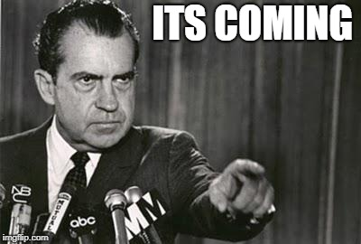 Richard Nixon | ITS COMING | image tagged in richard nixon | made w/ Imgflip meme maker