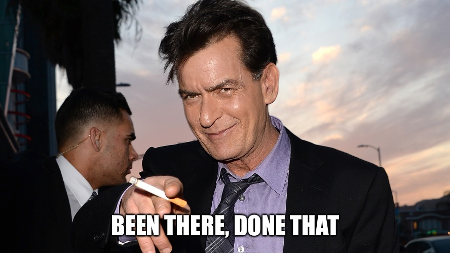 charlie sheen | BEEN THERE, DONE THAT | image tagged in charlie sheen | made w/ Imgflip meme maker