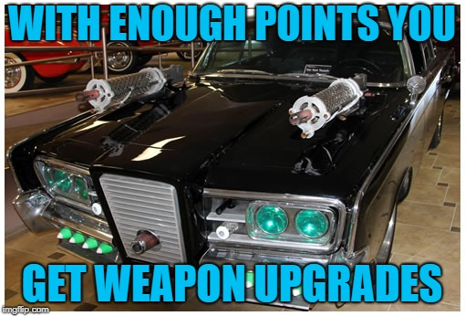 WITH ENOUGH POINTS YOU GET WEAPON UPGRADES | made w/ Imgflip meme maker