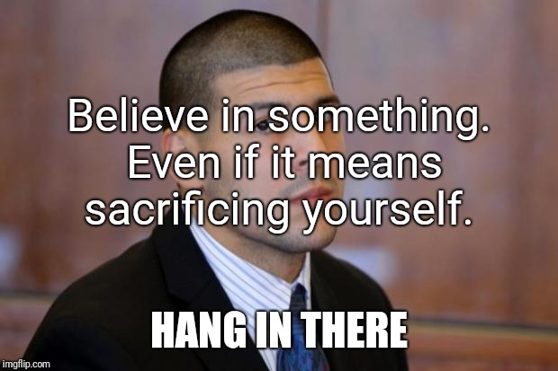 AARON HERNANDEZ TIGHT END | Believe in something. Even if it means sacrificing yourself. HANG IN THERE | image tagged in aaron hernandez tight end | made w/ Imgflip meme maker