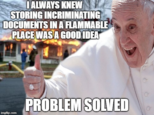 Meanwhile, As The Scandal Widens... | I ALWAYS KNEW STORING INCRIMINATING DOCUMENTS IN A FLAMMABLE PLACE WAS A GOOD IDEA PROBLEM SOLVED | image tagged in memes,pope francis,scandal | made w/ Imgflip meme maker