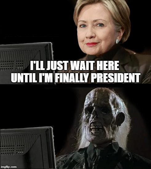 Encouraging Her To Wait Will Keep Her Out Of Trouble | I'LL JUST WAIT HERE UNTIL I'M FINALLY PRESIDENT | image tagged in memes,ill just wait here,hillary clinton | made w/ Imgflip meme maker