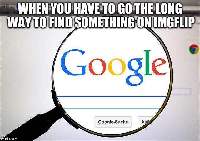 Google search | WHEN YOU HAVE TO GO THE LONG WAY TO FIND SOMETHING ON IMGFLIP | image tagged in google search | made w/ Imgflip meme maker