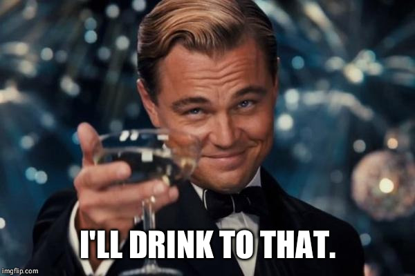 Leonardo Dicaprio Cheers Meme | I'LL DRINK TO THAT. | image tagged in memes,leonardo dicaprio cheers | made w/ Imgflip meme maker