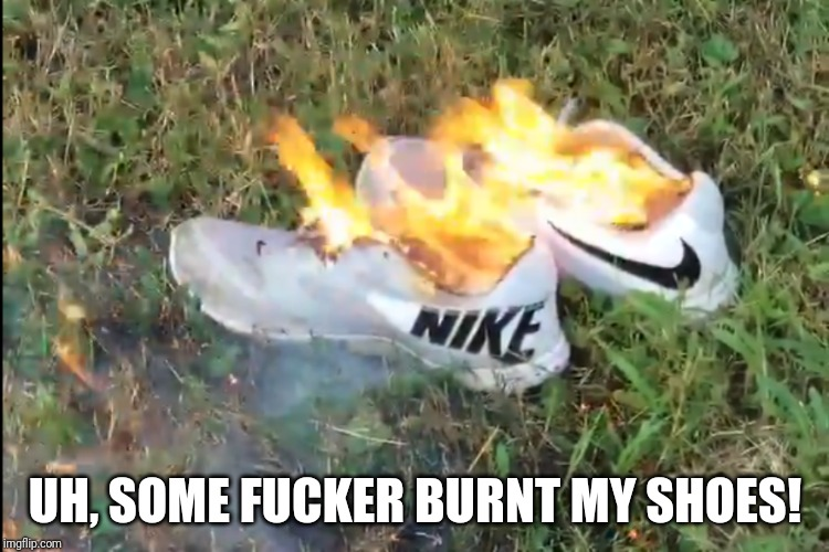 UH, SOME F**KER BURNT MY SHOES! | made w/ Imgflip meme maker