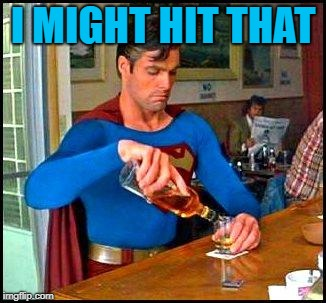 drunk superman | I MIGHT HIT THAT | image tagged in drunk superman | made w/ Imgflip meme maker
