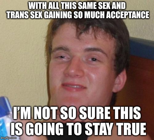 10 Guy Meme | WITH ALL THIS SAME SEX AND TRANS SEX GAINING SO MUCH ACCEPTANCE I'M NOT SO SURE THIS IS GOING TO STAY TRUE | image tagged in memes,10 guy | made w/ Imgflip meme maker