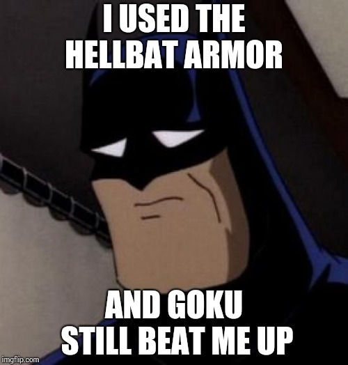 Sad Batman | I USED THE HELLBAT ARMOR AND GOKU STILL BEAT ME UP | image tagged in sad batman | made w/ Imgflip meme maker