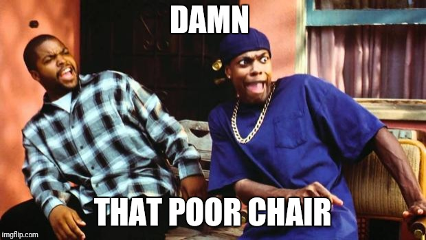 Ice Cube Damn | DAMN THAT POOR CHAIR | image tagged in ice cube damn | made w/ Imgflip meme maker