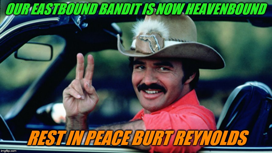 Long live The Bandit!  And rest in peace Burt Reynolds, you won't be forgotten! | OUR EASTBOUND BANDIT IS NOW HEAVENBOUND REST IN PEACE BURT REYNOLDS | image tagged in burt reynolds as the bandit,rip,smokie and the bandit | made w/ Imgflip meme maker