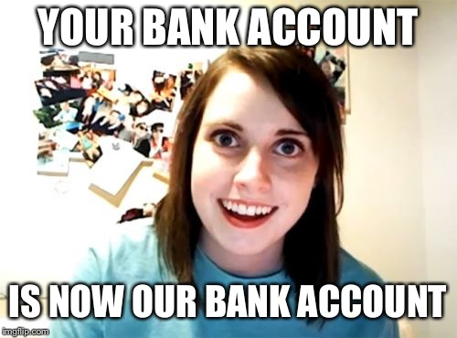 Overly Attached Girlfriend Meme | YOUR BANK ACCOUNT IS NOW OUR BANK ACCOUNT | image tagged in memes,overly attached girlfriend | made w/ Imgflip meme maker
