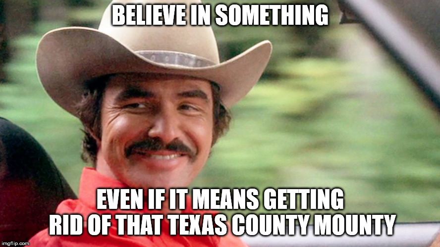 BELIEVE IN SOMETHING EVEN IF IT MEANS GETTING RID OF THAT TEXAS COUNTY MOUNTY | image tagged in burt reynolds | made w/ Imgflip meme maker