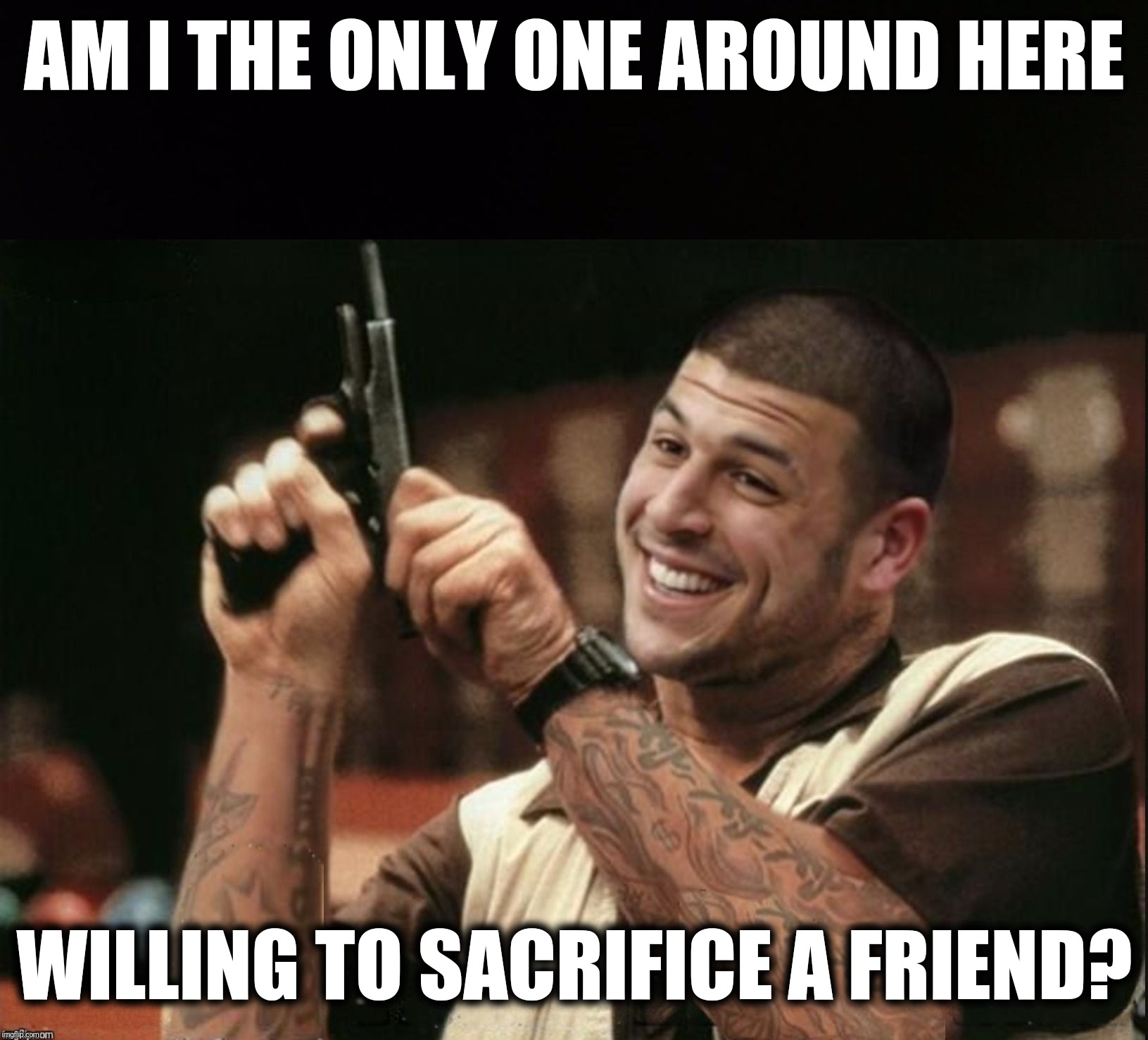 Am I The Only One Around Here Aaron Hernandez | AM I THE ONLY ONE AROUND HERE WILLING TO SACRIFICE A FRIEND? | image tagged in am i the only one around here aaron hernandez | made w/ Imgflip meme maker
