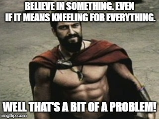 Kneeling | BELIEVE IN SOMETHING. EVEN IF IT MEANS KNEELING FOR EVERYTHING. WELL THAT'S A BIT OF A PROBLEM! | image tagged in nike,300,colin kaepernick,nfl,police,military | made w/ Imgflip meme maker